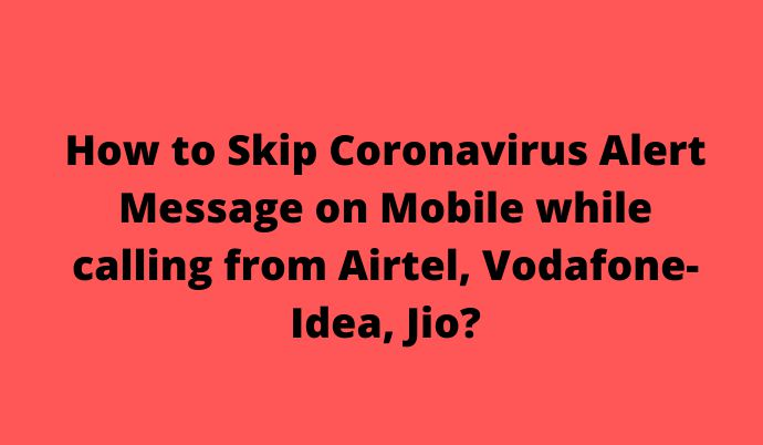How to Skip Coronavirus Alert Message on Mobile while calling from Airtel, Vodafone-Idea, Jio